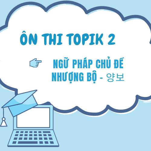 Ôn thi Topik 2: Ngữ pháp chủ đề NHƯỢNG BỘ - 양보