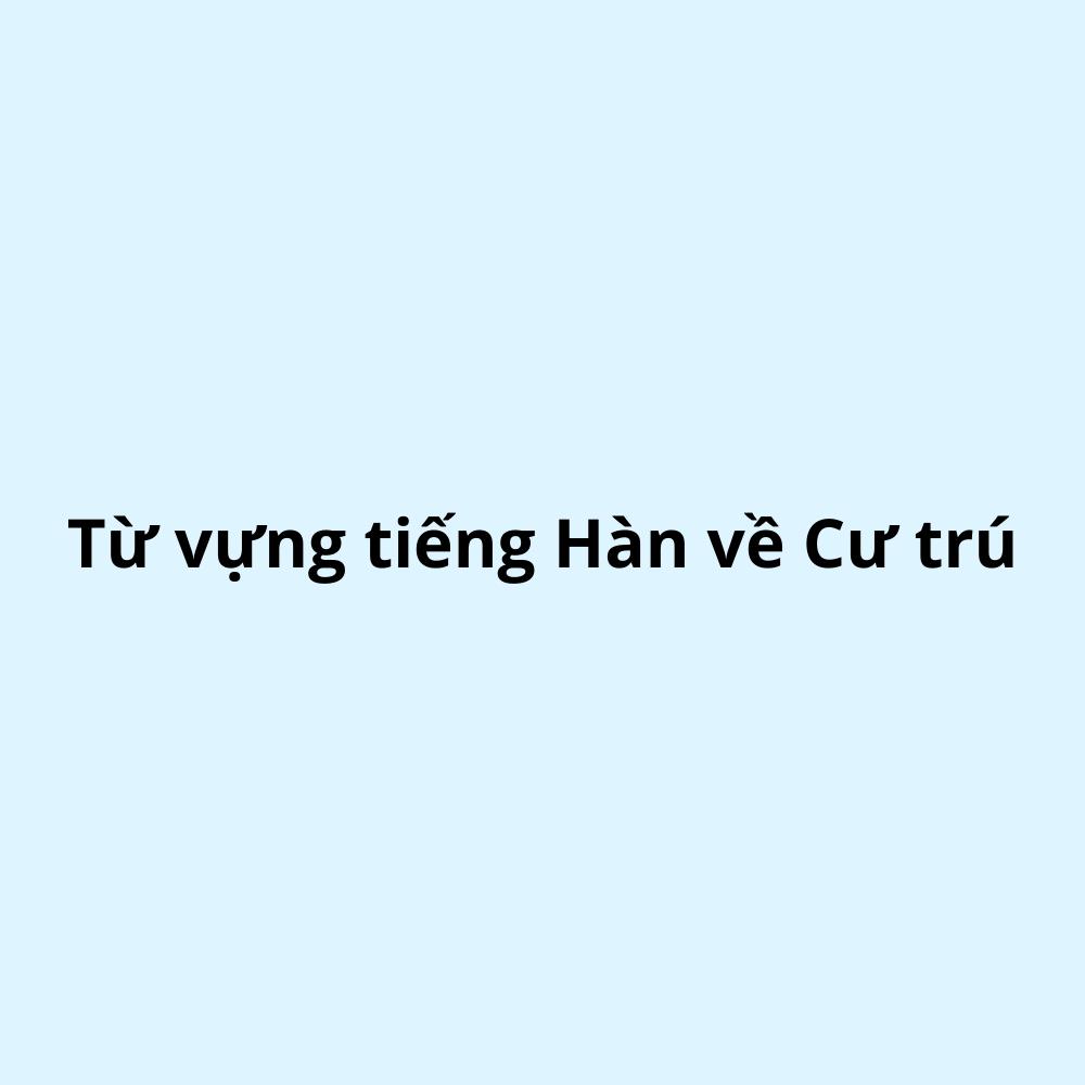 Từ vựng tiếng Hàn về Cư trú (Phần 2)