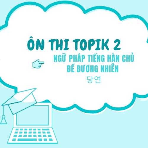 Ôn thi Topik 2: Ngữ pháp tiếng Hàn chủ đề Đương nhiên - 당연