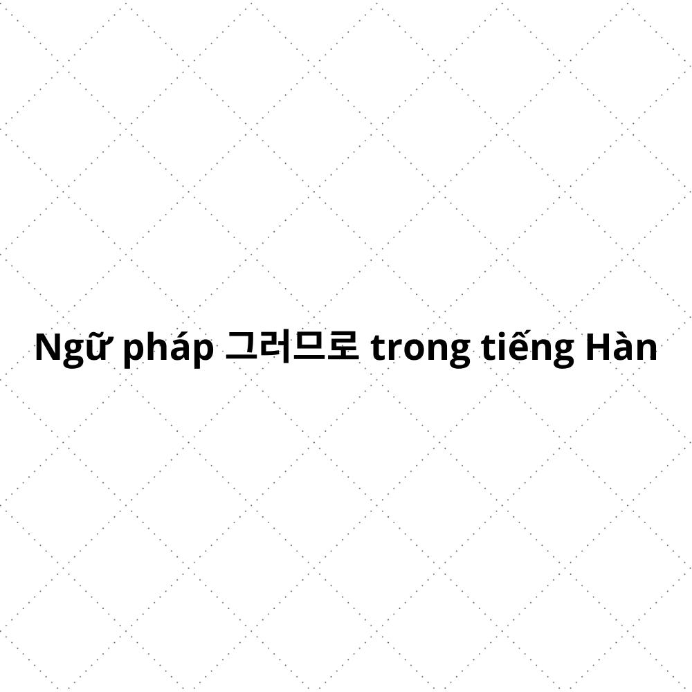 Ngữ pháp 그러므로 trong tiếng Hàn