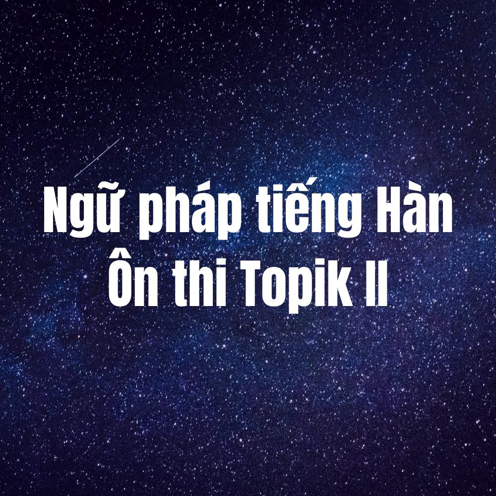 Ngữ pháp tiếng Hàn Ôn thi Topik II (Động từ/Tính từ  + 고요)