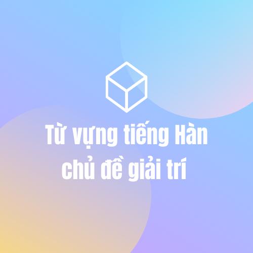 Từ vựng tiếng Hàn chủ đề giải trí (phần 1)
